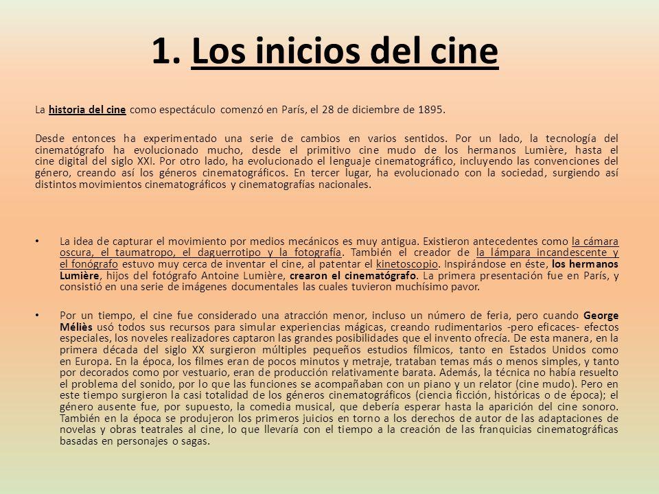 1. Los inicios del cine La historia del cine como espectáculo comenzó en París, el 28 de diciembre de 1895. Desde entonces ha experimentado una serie