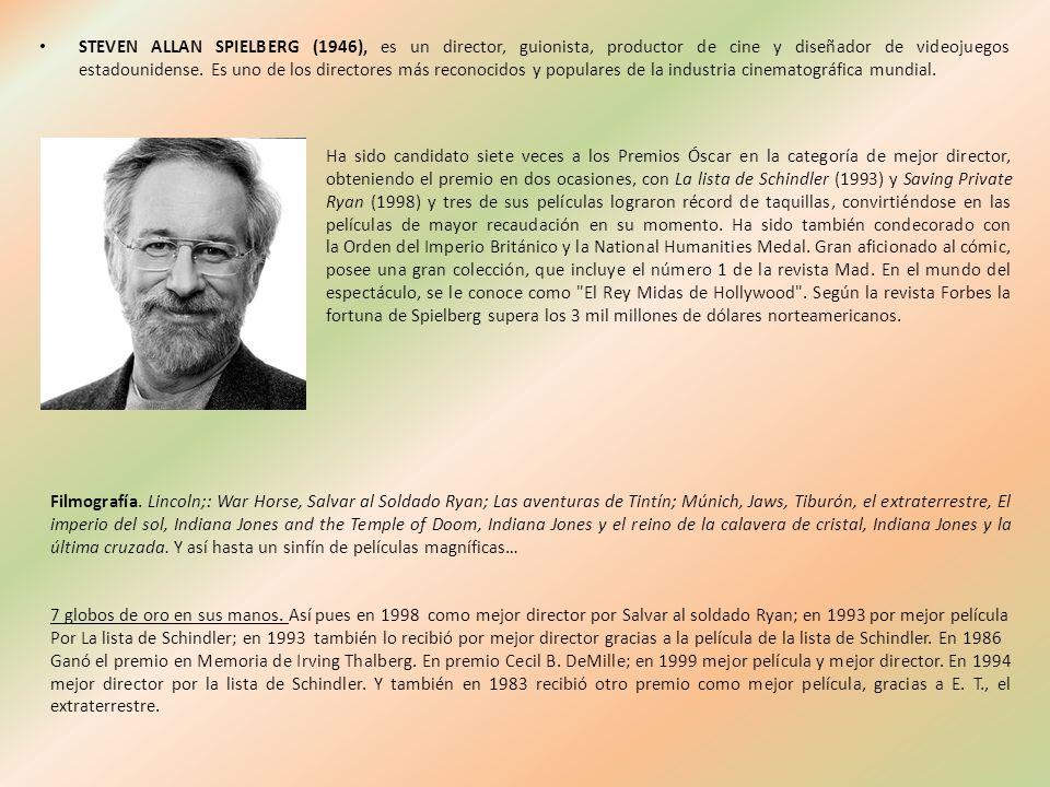 STEVEN ALLAN SPIELBERG (1946), es un director, guionista, productor de cine y diseñador de videojuegos estadounidense. Es uno de los directores más re