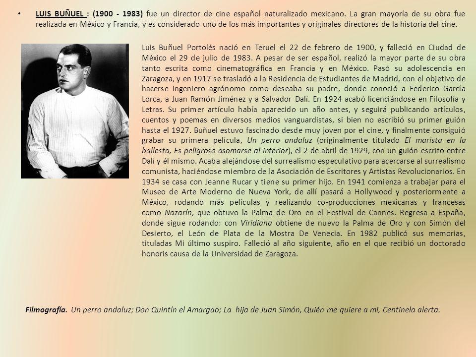 LUIS BUÑUEL : (1900 - 1983) fue un director de cine español naturalizado mexicano. La gran mayoría de su obra fue realizada en México y Francia, y es