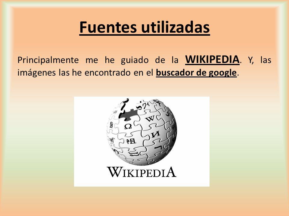 Fuentes utilizadas Principalmente me he guiado de la WIKIPEDIA. Y, las imágenes las he encontrado en el buscador de google.