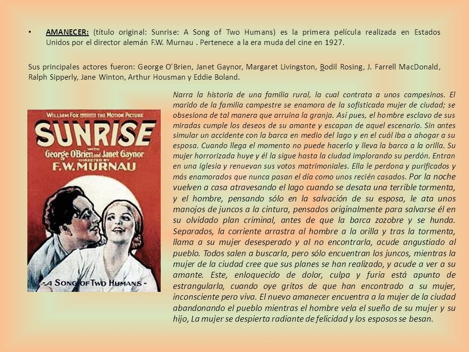 AMANECER: (título original: Sunrise: A Song of Two Humans) es la primera película realizada en Estados Unidos por el director alemán F.W. Murnau. Pert