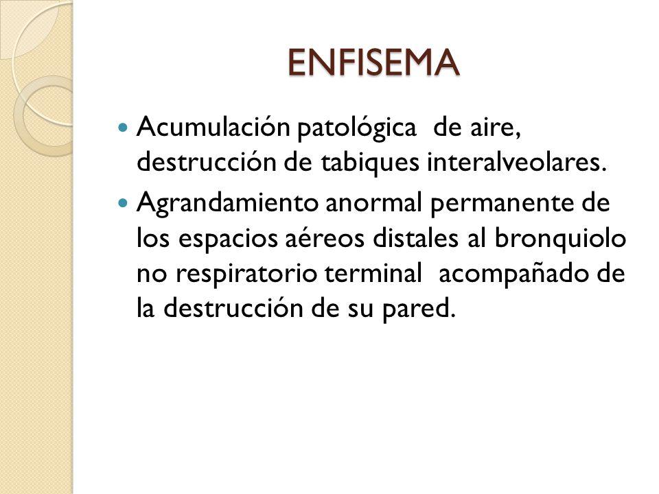 ENFISEMA Acumulación patológica de aire, destrucción de tabiques interalveolares. Agrandamiento anormal permanente de los espacios aéreos distales al