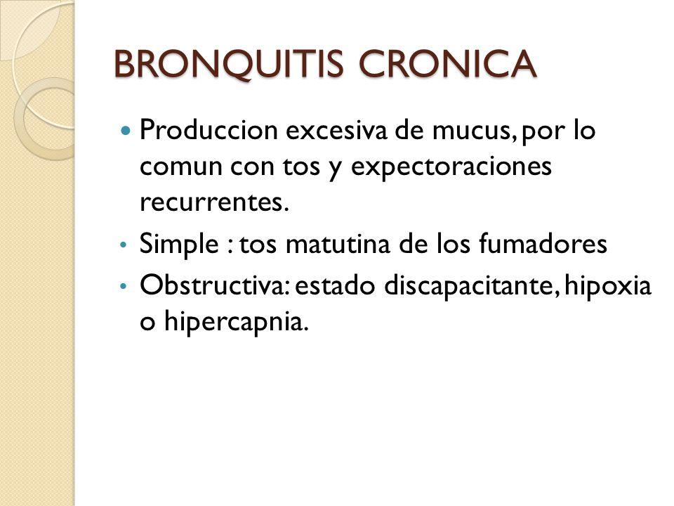 BRONQUITIS CRONICA Produccion excesiva de mucus, por lo comun con tos y expectoraciones recurrentes. Simple : tos matutina de los fumadores Obstructiv