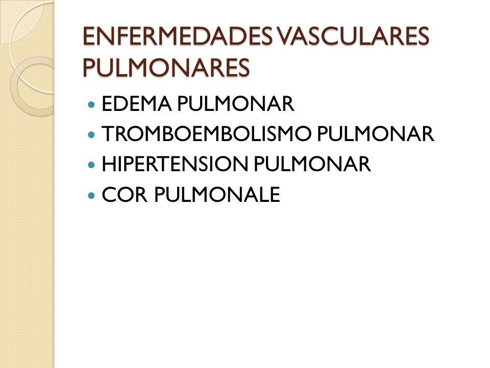 ENFERMEDADES VASCULARES PULMONARES EDEMA PULMONAR TROMBOEMBOLISMO PULMONAR HIPERTENSION PULMONAR COR PULMONALE