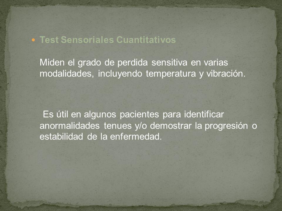 Test Sensoriales Cuantitativos Miden el grado de perdida sensitiva en varias modalidades, incluyendo temperatura y vibración. Es útil en algunos pacie