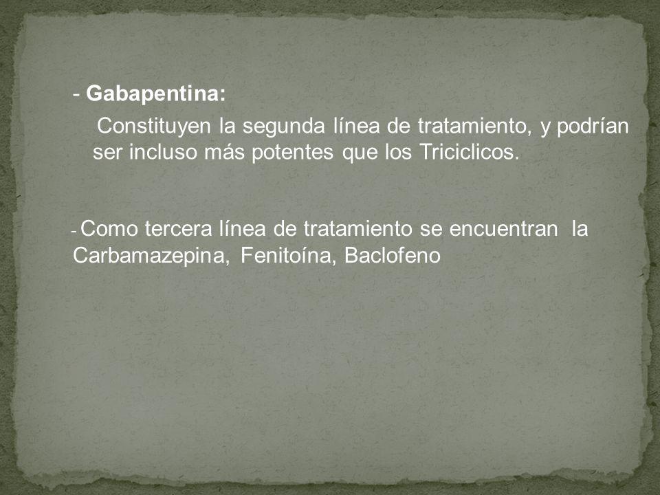 - Gabapentina: Constituyen la segunda línea de tratamiento, y podrían ser incluso más potentes que los Triciclicos. - Como tercera línea de tratamient