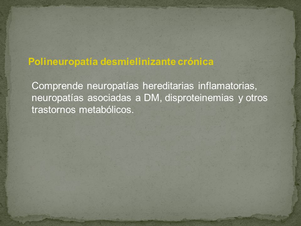 Polineuropatía desmielinizante crónica Comprende neuropatías hereditarias inflamatorias, neuropatías asociadas a DM, disproteinemias y otros trastorno