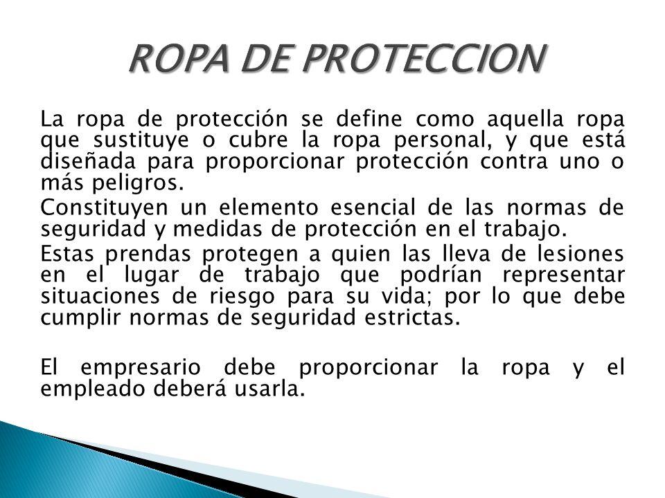 La ropa de protección se define como aquella ropa que sustituye o cubre la ropa personal, y que está diseñada para proporcionar protección contra uno