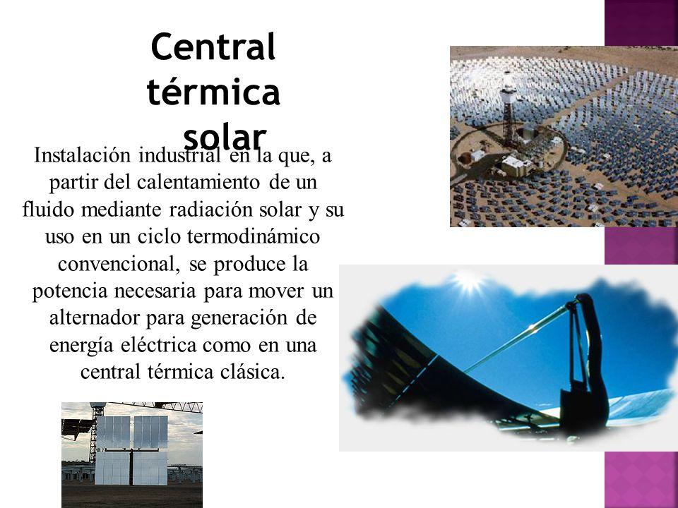 Central térmica solar Instalación industrial en la que, a partir del calentamiento de un fluido mediante radiación solar y su uso en un ciclo termodinámico convencional, se produce la potencia necesaria para mover un alternador para generación de energía eléctrica como en una central térmica clásica.