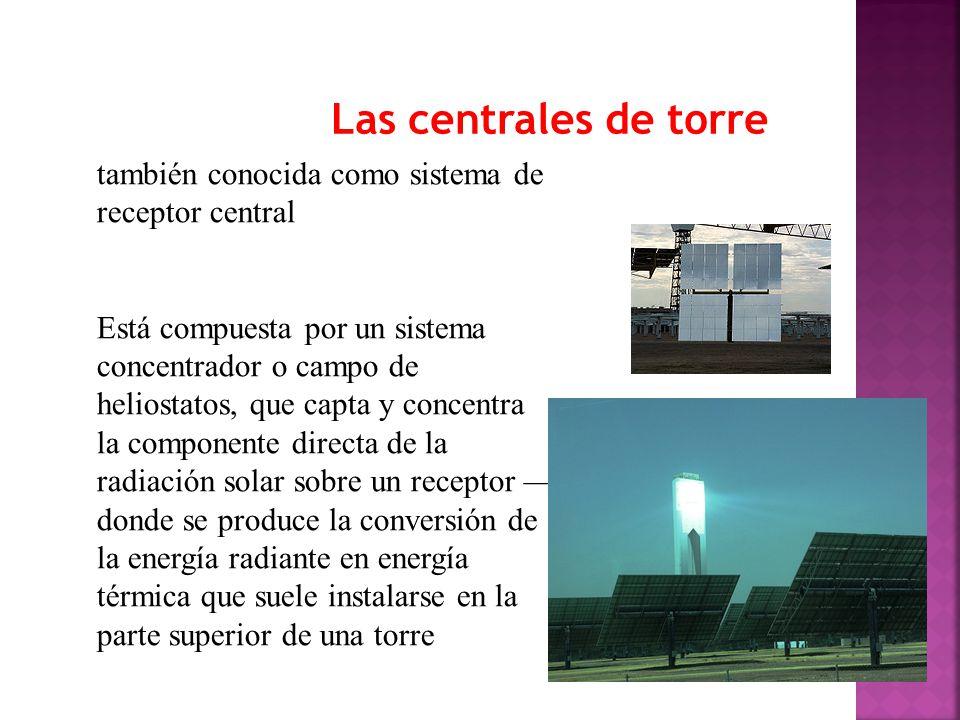 Las centrales de torre también conocida como sistema de receptor central Está compuesta por un sistema concentrador o campo de heliostatos, que capta y concentra la componente directa de la radiación solar sobre un receptor donde se produce la conversión de la energía radiante en energía térmica que suele instalarse en la parte superior de una torre