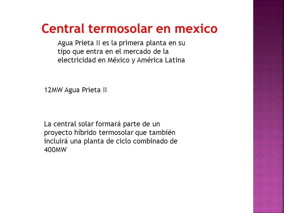 12MW Agua Prieta II La central solar formará parte de un proyecto híbrido termosolar que también incluirá una planta de ciclo combinado de 400MW Agua Prieta II es la primera planta en su tipo que entra en el mercado de la electricidad en México y América Latina Central termosolar en mexico