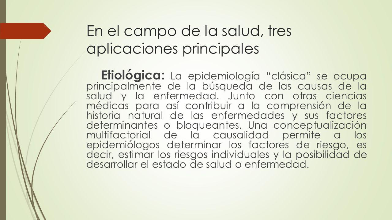 En el campo de la salud, tres aplicaciones principales Clínica: Según Morris, en un entorno clínico la epidemiología ayuda a completar el cuadro y contribuye a clasificar los síndromes clínicos.