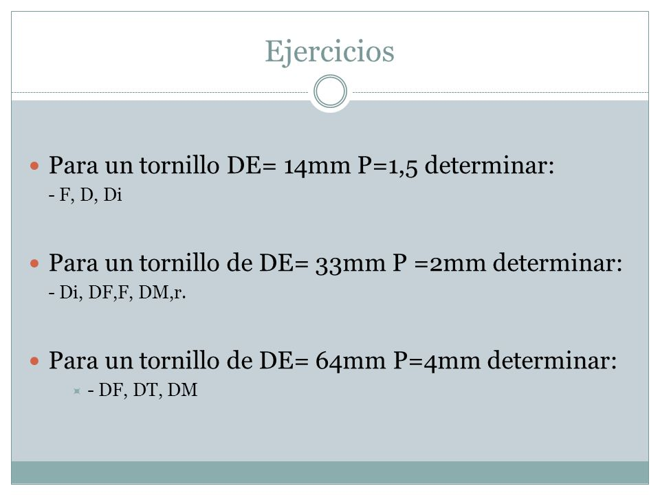 Ejercicios Para un tornillo DE= 14mm P=1,5 determinar: - F, D, Di Para un tornillo de DE= 33mm P =2mm determinar: - Di, DF,F, DM,r. Para un tornillo d