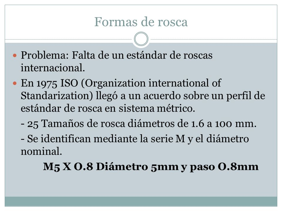 Formas de rosca Problema: Falta de un estándar de roscas internacional. En 1975 ISO (Organization international of Standarization) llegó a un acuerdo