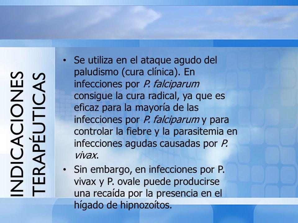 INDICACIONES TERAPÉUTICAS Se utiliza en el ataque agudo del paludismo (cura clínica). En infecciones por P. falciparum consigue la cura radical, ya qu