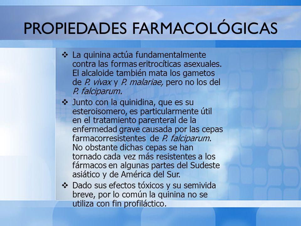 PROPIEDADES FARMACOLÓGICAS La quinina actúa fundamentalmente contra las formas eritrocíticas asexuales. El alcaloide también mata los gametos de P. vi