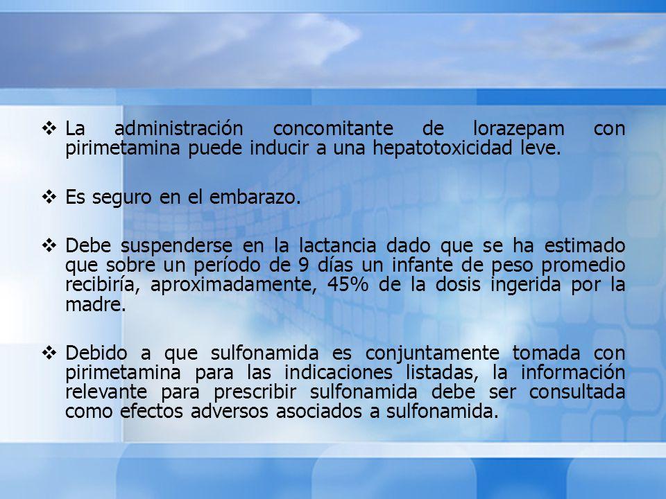 La administración concomitante de lorazepam con pirimetamina puede inducir a una hepatotoxicidad leve. Es seguro en el embarazo. Debe suspenderse en l