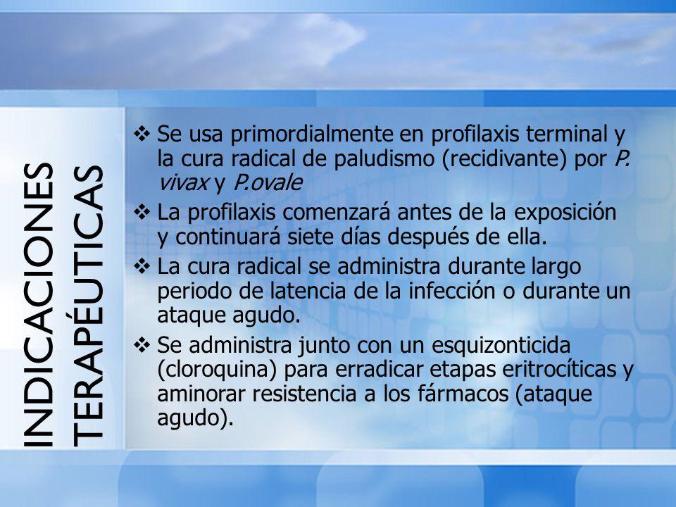 INDICACIONES TERAPÉUTICAS Se usa primordialmente en profilaxis terminal y la cura radical de paludismo (recidivante) por P. vivax y P.ovale La profila