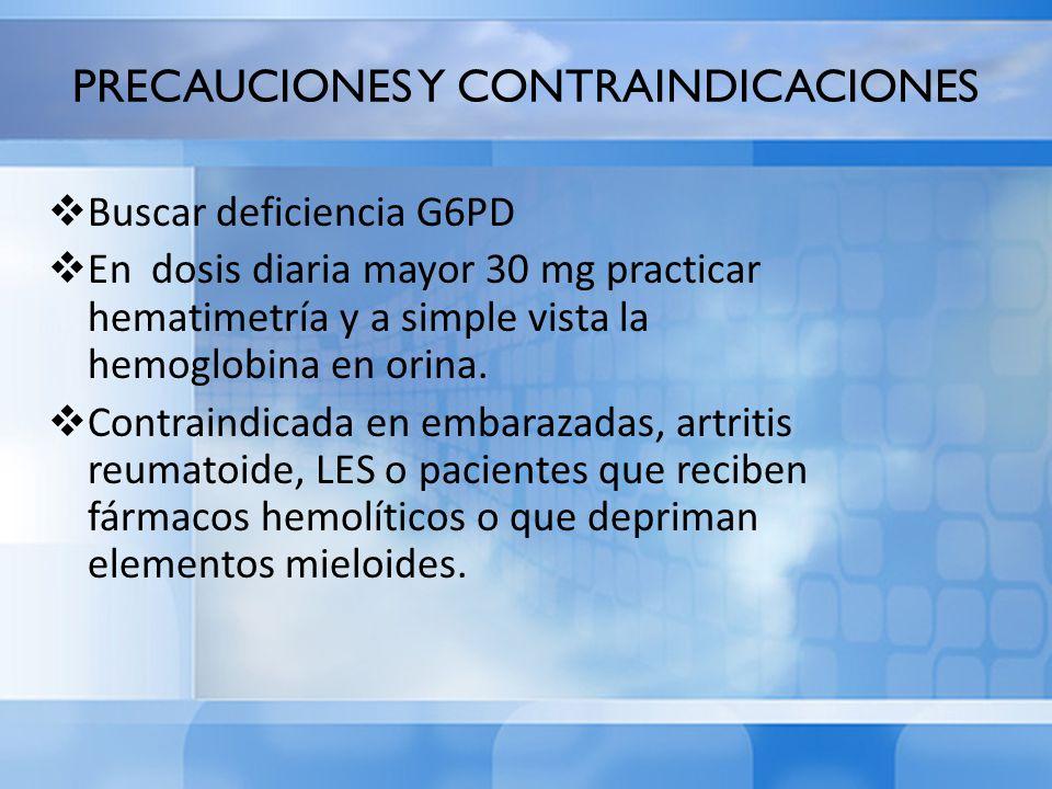 PRECAUCIONES Y CONTRAINDICACIONES Buscar deficiencia G6PD En dosis diaria mayor 30 mg practicar hematimetría y a simple vista la hemoglobina en orina.