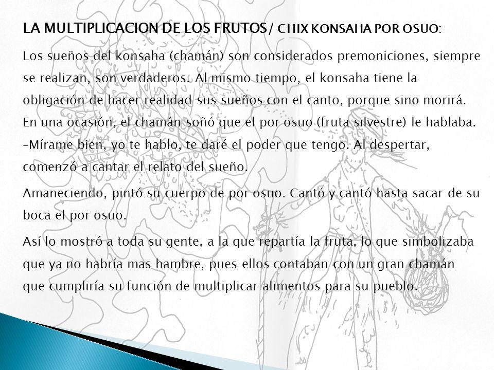 LA MULTIPLICACION DE LOS FRUTOS / CHIX KONSAHA POR OSUO: Los sueños del konsaha (chamán) son considerados premoniciones, siempre se realizan, son verd