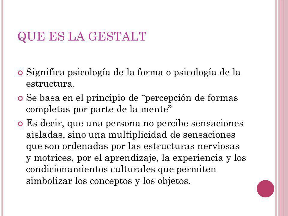 QUE ES LA GESTALT Significa psicología de la forma o psicología de la estructura. Se basa en el principio de percepción de formas completas por parte