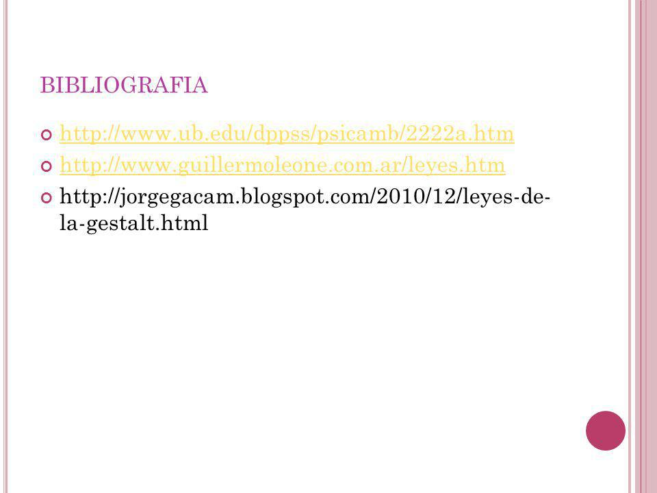 BIBLIOGRAFIA http://www.ub.edu/dppss/psicamb/2222a.htm http://www.guillermoleone.com.ar/leyes.htm http://jorgegacam.blogspot.com/2010/12/leyes-de- la-gestalt.html