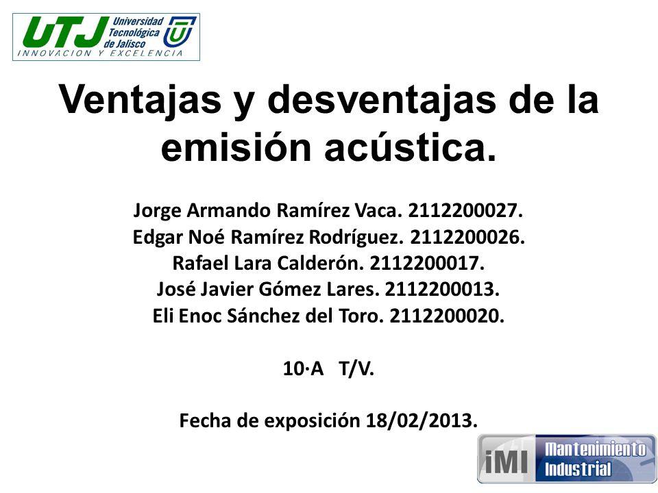 Ventajas y desventajas de la emisión acústica. Jorge Armando Ramírez Vaca. 2112200027. Edgar Noé Ramírez Rodríguez. 2112200026. Rafael Lara Calderón.