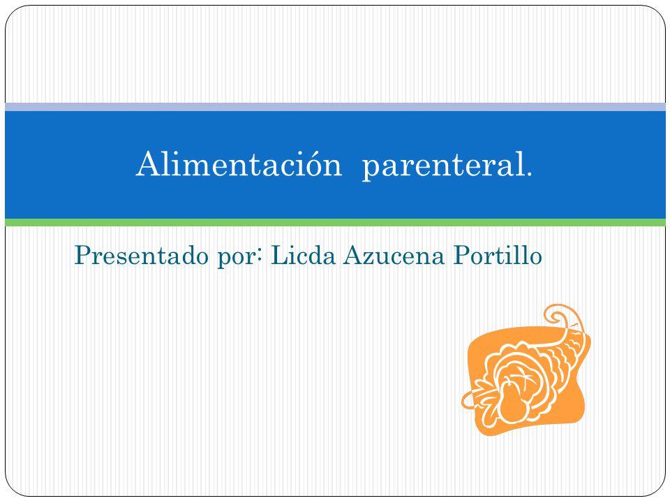 Presentado por: Licda Azucena Portillo Alimentación parenteral.