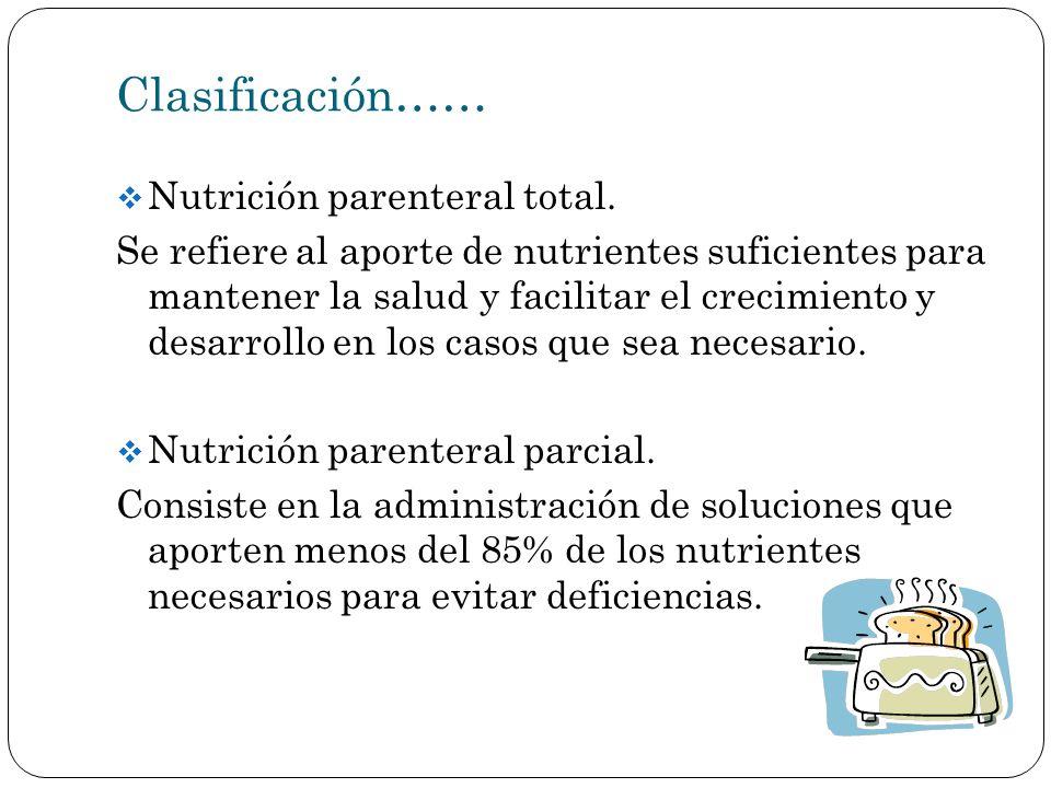 Clasificación…… Nutrición parenteral total. Se refiere al aporte de nutrientes suficientes para mantener la salud y facilitar el crecimiento y desarro