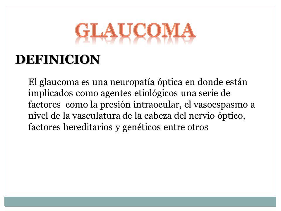 DEFINICION El glaucoma es una neuropatía óptica en donde están implicados como agentes etiológicos una serie de factores como la presión intraocular, el vasoespasmo a nivel de la vasculatura de la cabeza del nervio óptico, factores hereditarios y genéticos entre otros