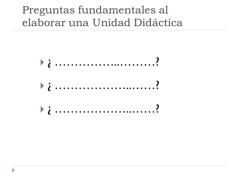 Preguntas fundamentales al elaborar una Unidad Didáctica ¿ ……………..………? ¿ ………………..……?