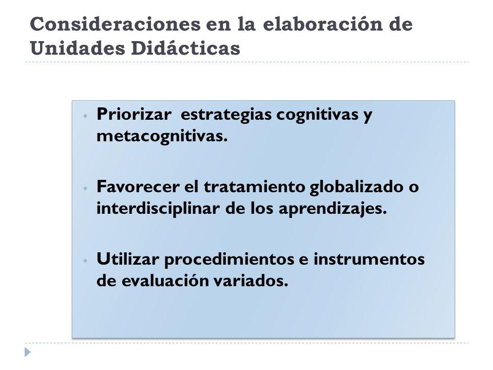 Consideraciones en la elaboración de Unidades Didácticas Priorizar estrategias cognitivas y metacognitivas. Favorecer el tratamiento globalizado o int