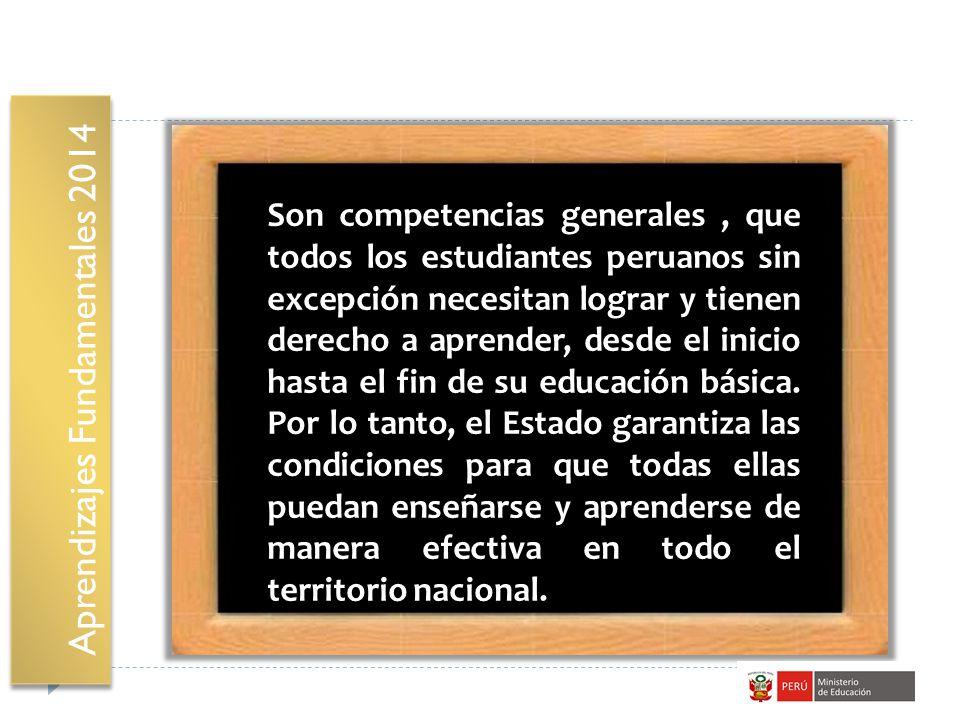 Aprendizajes Fundamentales 2014 Son competencias generales, que todos los estudiantes peruanos sin excepción necesitan lograr y tienen derecho a apren