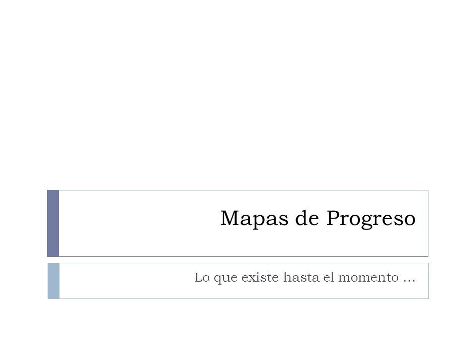 Mapas de Progreso Lo que existe hasta el momento …