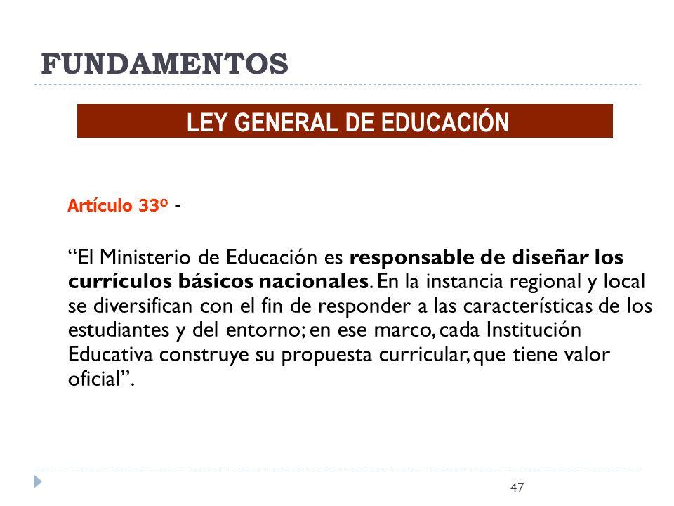 47 FUNDAMENTOS LEY GENERAL DE EDUCACIÓN Artículo 33º - El Ministerio de Educación es responsable de diseñar los currículos básicos nacionales. En la i