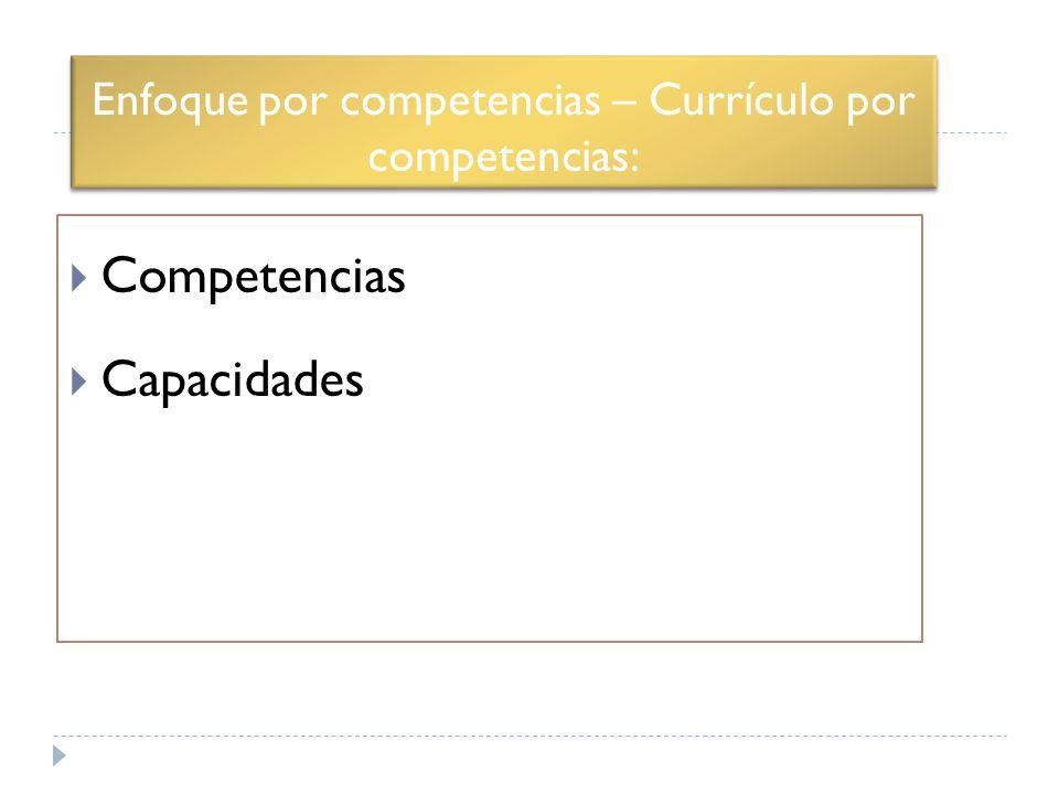 Enfoque por competencias – Currículo por competencias: Competencias Capacidades