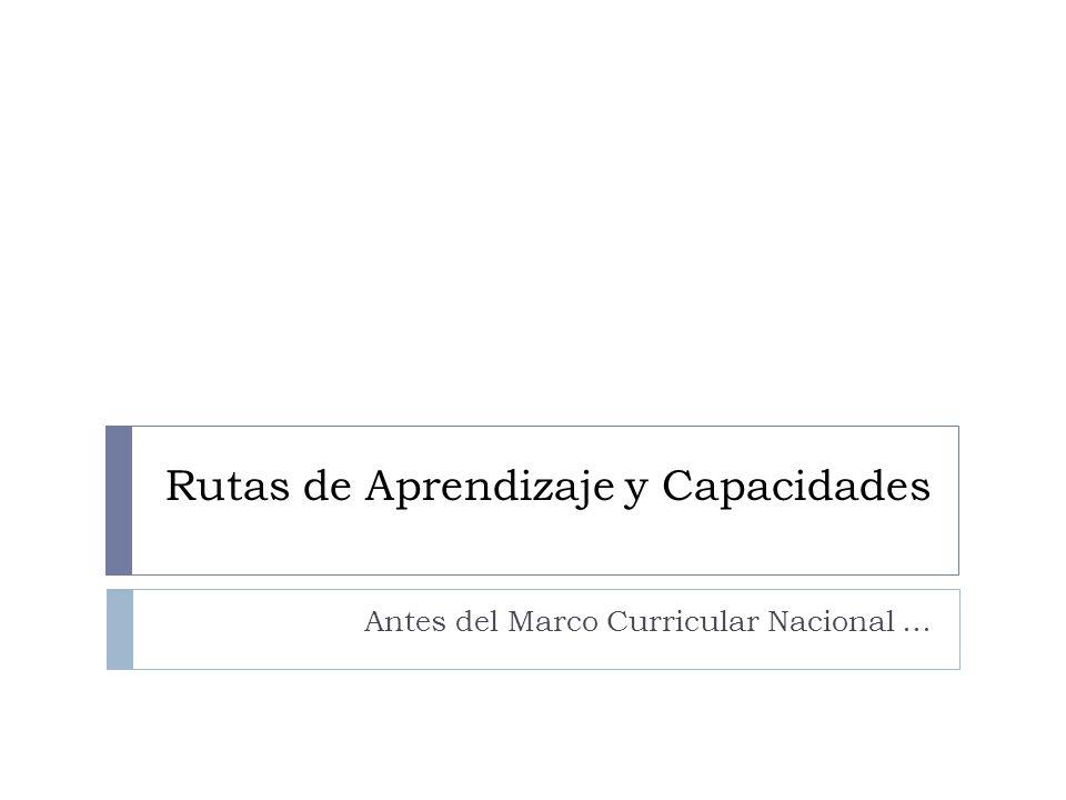 Rutas de Aprendizaje y Capacidades Antes del Marco Curricular Nacional …