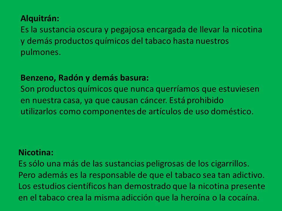 Alquitrán: Es la sustancia oscura y pegajosa encargada de llevar la nicotina y demás productos químicos del tabaco hasta nuestros pulmones. Benzeno, R