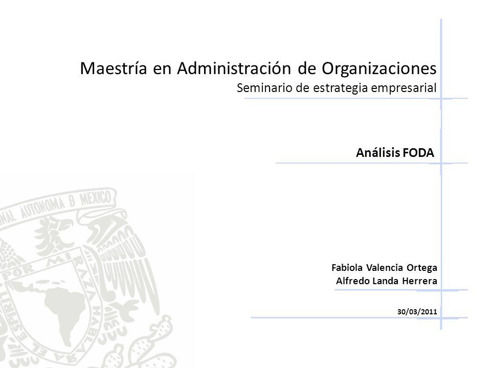 Maestría en Administración de Organizaciones Seminario de estrategia empresarial Análisis FODA Fabiola Valencia Ortega Alfredo Landa Herrera 30/03/201