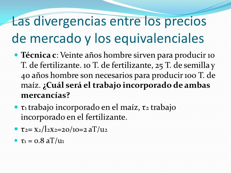 Las divergencias entre los precios de mercado y los equivalenciales Técnica c: Veinte años hombre sirven para producir 10 T.