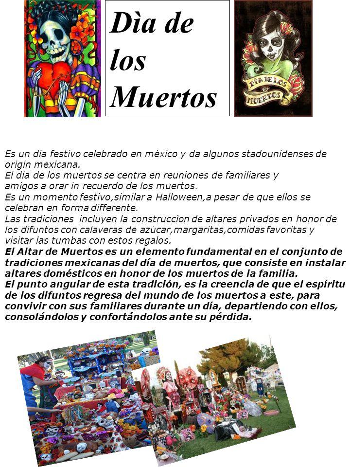 Dìa de los Muertos Es un dia festivo celebrado en mèxico y da algunos stadounidenses de origin mexicana. El dia de los muertos se centra en reuniones