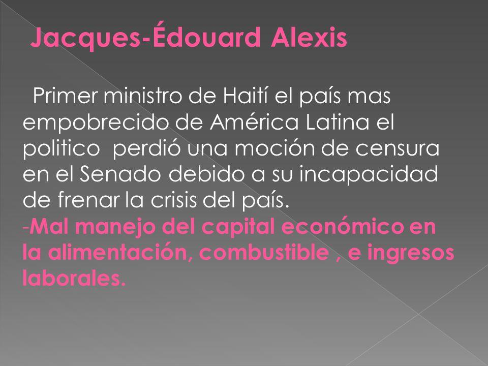Jacques-Édouard Alexis Primer ministro de Haití el país mas empobrecido de América Latina el politico perdió una moción de censura en el Senado debido