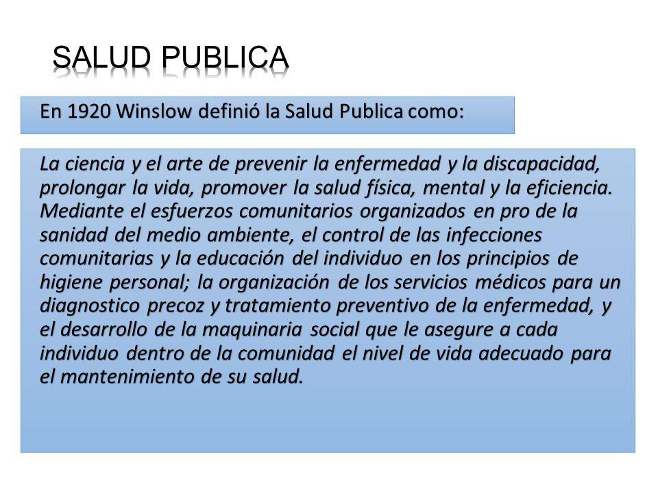 En 1920 Winslow definió la Salud Publica como: La ciencia y el arte de prevenir la enfermedad y la discapacidad, prolongar la vida, promover la salud física, mental y la eficiencia.