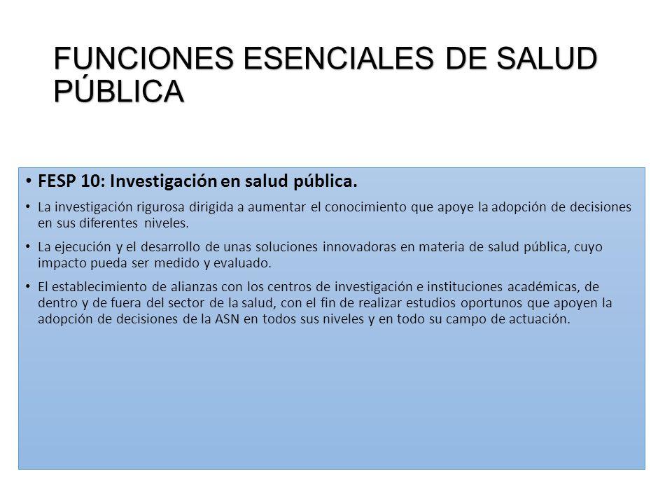 FUNCIONES ESENCIALES DE SALUD PÚBLICA FESP 10: Investigación en salud pública. La investigación rigurosa dirigida a aumentar el conocimiento que apoye