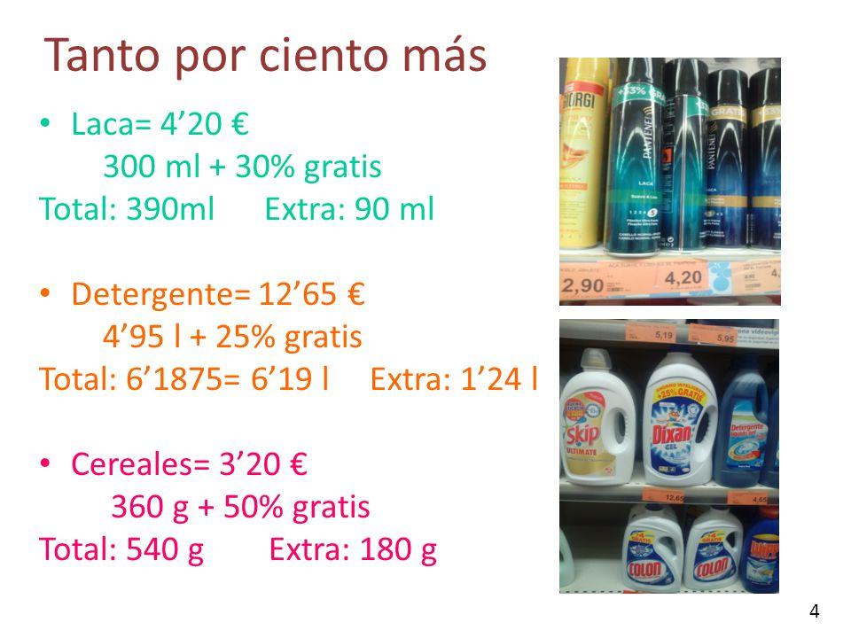 Tanto por ciento más Laca= 420 300 ml + 30% gratis Total: 390ml Extra: 90 ml Detergente= 1265 495 l + 25% gratis Total: 61875= 619 l Extra: 124 l Cere