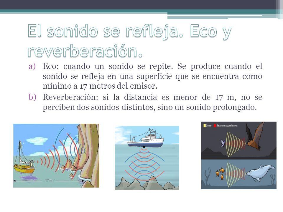 a)Eco: cuando un sonido se repite. Se produce cuando el sonido se refleja en una superficie que se encuentra como mínimo a 17 metros del emisor. b)Rev