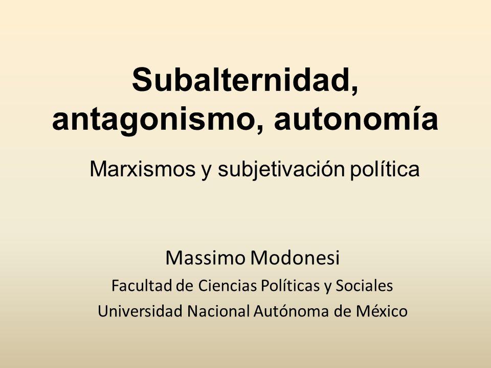 Subalternidad, antagonismo, autonomía Massimo Modonesi Facultad de Ciencias Políticas y Sociales Universidad Nacional Autónoma de México Marxismos y s