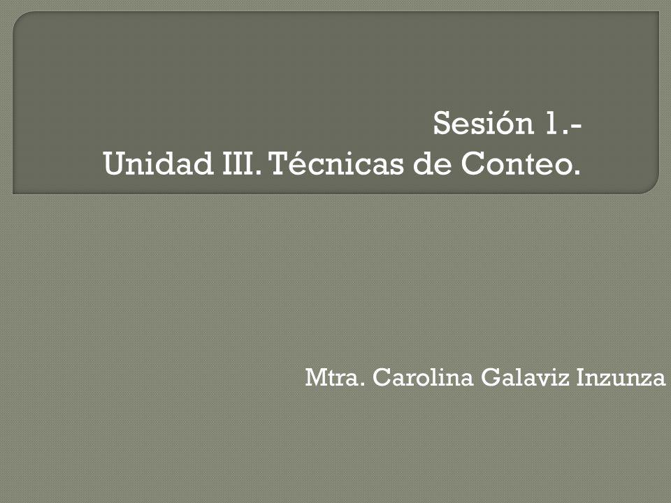 Sesión 1.- Unidad III. Técnicas de Conteo. Mtra. Carolina Galaviz Inzunza