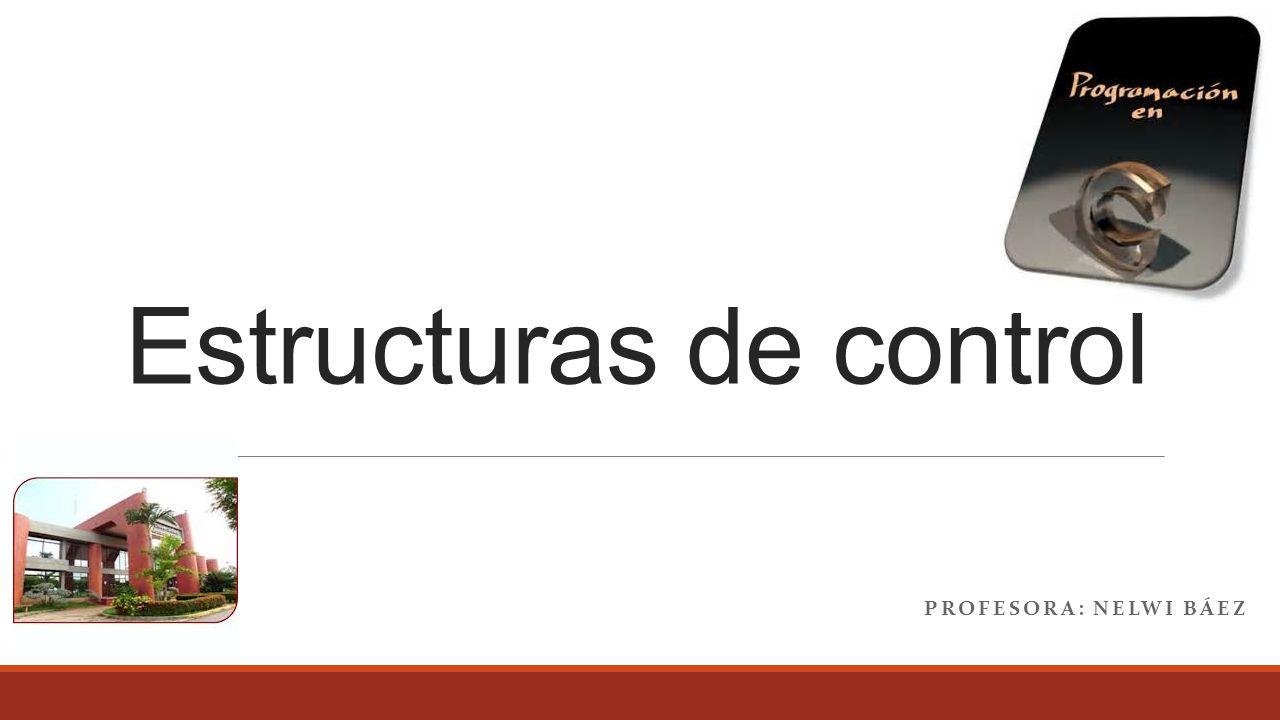 Estructuras de control PROFESORA: NELWI BÁEZ