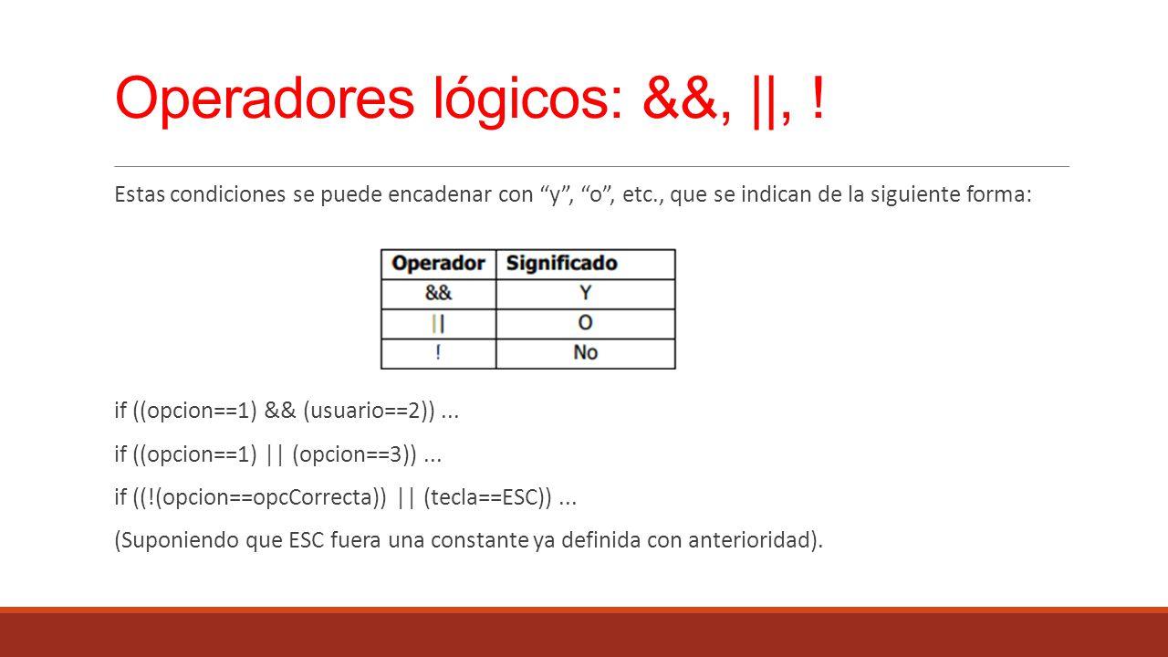 Operadores lógicos: &&,   , ! Estas condiciones se puede encadenar con y, o, etc., que se indican de la siguiente forma: if ((opcion==1) && (usuario==